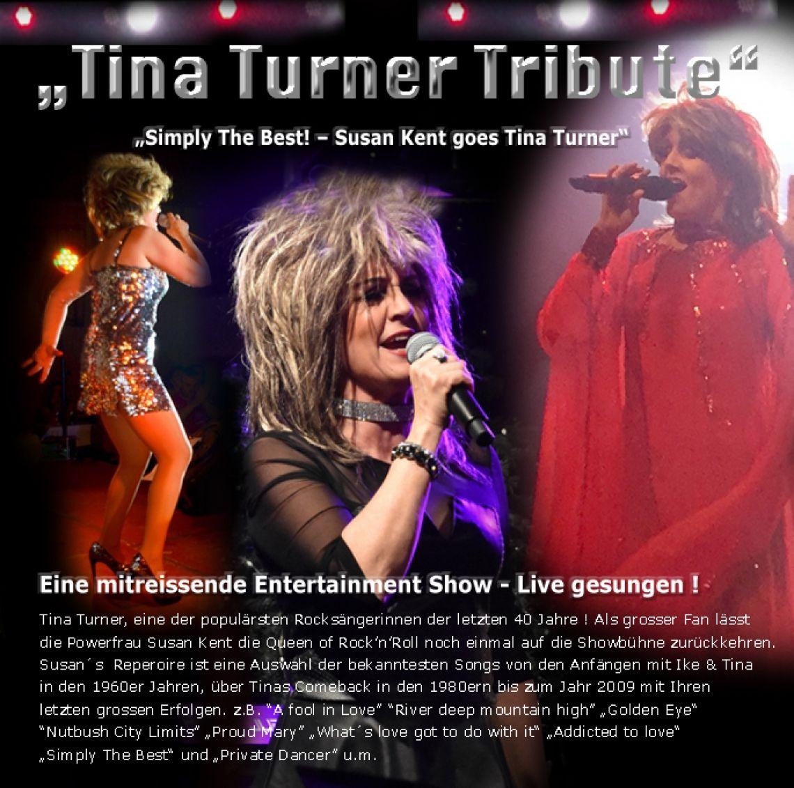 """""""Simply The Best! – Susan Kent goes Tina Turner"""" Tina Turner, eine der populärsten Rocksängerinnen der letzten 40 Jahre !  Als grosser Fan lässt die Powerfrau Susan Kent die Queen of Rock'n'Roll noch einmal auf die Showbühne zurückkehren.  Susan´s  Repertoire ist eine Auswahl der bekanntesten Songs von den Anfängen mit Ike & Tina in den 1960er Jahren, über Tinas Comeback in den 1980ern bis zum Jahr 2009 mit Ihren letzten grossen Erfolgen. z.B. """"A fool in Love"""" """"River deep mountain high"""" """"Golden Eye"""" """"Nutbush City Limits"""" """"Proud Mary"""" """"What´s love got to do with it"""" """"Addicted to love"""" """"Simply The Best"""" und """"Private Dancer"""" u.m."""
