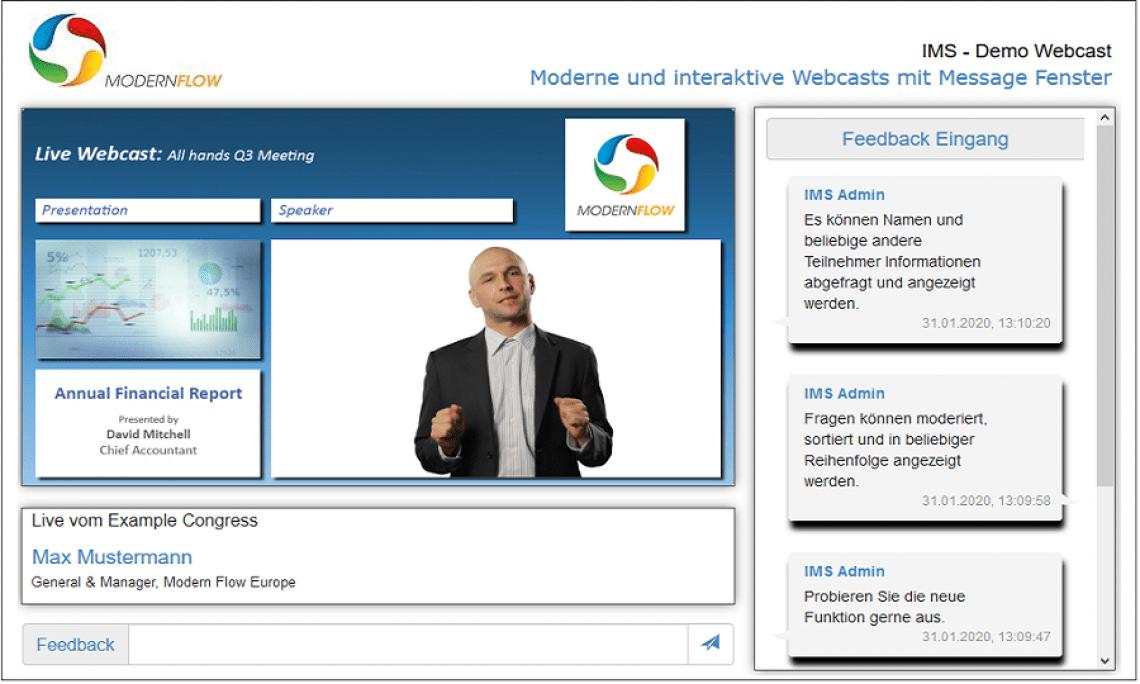 Message Box / Chat - Teilnehmer Interaktion Dieses Modul ermöglicht es Ihren Zusehern Nachrichten an Sie zu senden. Diese können anonym oder auch mit ausgewählten Anmeldedaten übertragen und angezeigt werden. Sie können eingehende Nachrichten im passwortgeschütztem Admin Bereich, mit beliebigen Endgeräten, aufrufen, filtern, sortieren und priorisieren. Wenn Sie (ausgewählte) Nachrichten auch für alle anderen Teilnehmer sichtbar machen wollen, können Sie diese innerhalb Ihres Webcast Projektes anzeigen lassen.